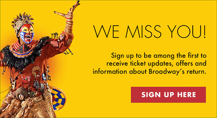 We Miss You! Sign up to be among the first to receive ticket updates, offers and information about Broadway's return. SIGN UP HERE